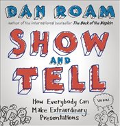 Show and Tell : How Everybody Can Make Extraordinary Presentations - Roam, Dan
