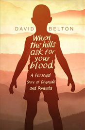 When the Hills Ask for Your Blood : A Personal Story of Genocide and Rwanda - Belton, David