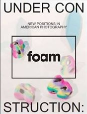 Under Construction, New Positions in American Photography : Foam Magazine 38 May 2014 - Cotton, Charlotte