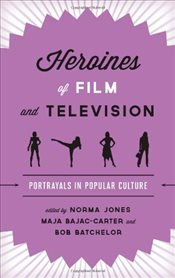 Heroines of Film and Television : Portrayals in Popular Culture - Jones, Norma