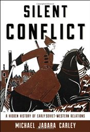 Silent Conflict : A Hidden History of Early Soviet-Western Relations - Carley, Michael Jabara