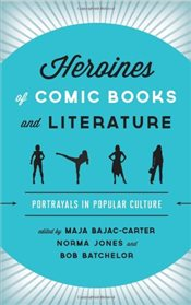 Heroines of Comic Books and Literature : Portrayals in Popular Culture - Bajac-Carter, Maja