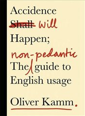 Accidence Will Happen : The Non-Pedantic Guide to English Usage - Kamm, Oliver