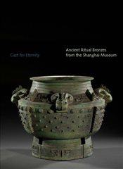 Cast for Eternity: Ancient Ritual Bronzes from the Shanghai Museum (Sterling & Francine Clark Art In - Yang, Liu