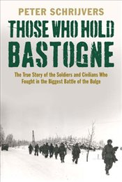 Those Who Hold Bastogne: The True Story of the Soldiers and Civilians Who Fought in the Biggest Batt - Schrijvers, Peter