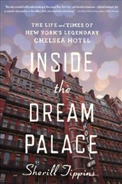 Inside the Dream Palace : The Life and Times of New Yorks Legendary Chelsea Hotel - Tippins, Sherill