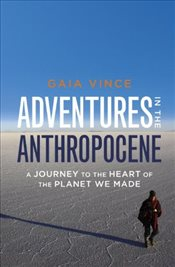 Adventures in the Anthropocene : A Journey to the Heart of the Planet we Made - Vince, Gaia