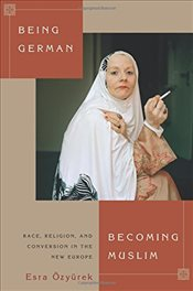 Being German Becoming Muslim : Race, Religion and Conversion in the New Europe - Özyürek, Esra