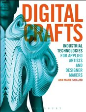 Digital Crafts : Industrial Technologies for Applied Artists and Designer Makers - Shillito, Ann Marie