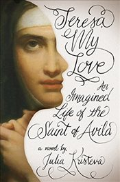 Teresa My Love : An Imagined Life of the Saint of Avila - Kristeva, Julia