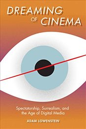 Dreaming of Cinema : Spectatorship, Surrealism and the Age of Digital Media - Lowenstein, Adam