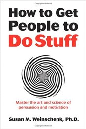 How to Get People to Do Stuff: Master the Art and Science of Persuasion and Motivation - Weinschenk, Susan