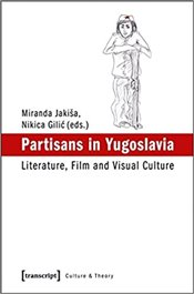 Partisans in Yugoslavia : Literature, Film and Visual Culture - Jakisa, Miranda