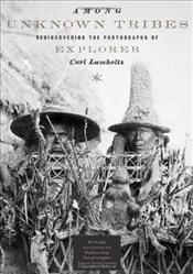 Among Unknown Tribes : Rediscovering the Photographs of Explorer Carl Lumholtz -