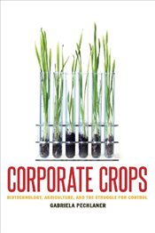 Corporate Crops : Biotechnology, Agriculture, and the Struggle for Control - Pechlaner, Gabriela