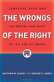 Wrongs of the Right : Language, Race, and the Republican Party in the Age of Obama - Parks, Gregory S.
