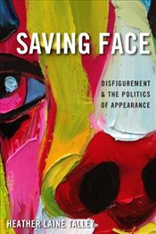 Saving Face : Disfigurement and the Politics of Appearance - Talley, Heather Laine