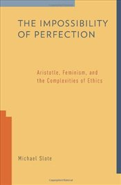 Impossibility of Perfection: Aristotle, Feminism, and the Complexities of Ethics - Slote, Michael