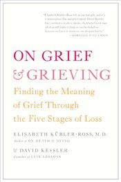 On Grief and Grieving : Finding the Meaning of Grief Through the Five Stages of Loss - Kubler-Ross, Elisabeth