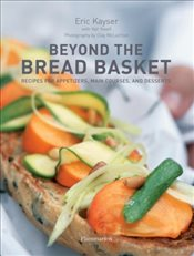 Beyond the Bread Basket : Recipes for Appetizers, Main Courses, and Desserts - Kayser, Eric