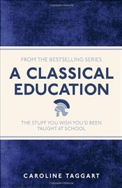 Classical Education : The Stuff You Wish Youd Been Taught At School - Taggart, Caroline