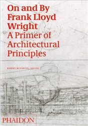On and By Frank Lloyd Wright : A Primer of Architectural Principles - McCarter, Robert
