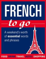 French to Go : A Weekends Worth of Essential Words and Phrases -