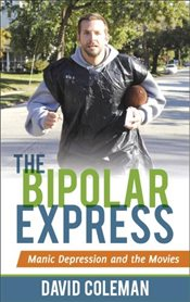 Bipolar Express : Manic Depression and the Movies - Coleman, Dave