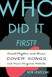 Who Did it First? : Great Rhythm and Blues Cover Songs and Their Original Artists - Leszczak, Bob