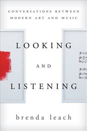 Looking and Listening : Conversations Between Modern Art and Music - Leach, Brenda