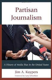 Partisan Journalism : A History of Media Bias in the United States  - Kuypers, Jim A.