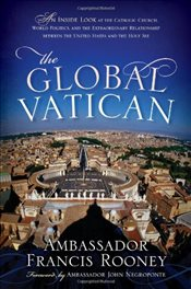 Global Vatican: An Inside Look at the Catholic Church, World Politics, and the Extraordinary Relatio - Rooney, Francis