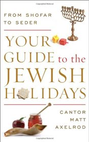 Your Guide to the Jewish Holidays : From Shofar to Seder - Axelrod, Cantor Matt