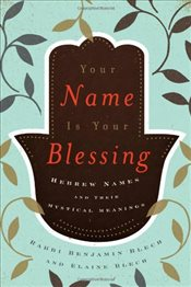Your Name Is Your Blessing : Hebrew Names and Their Mystical Meanings - Blech, Benjamin