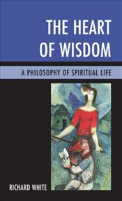 Heart of Wisdom : A Philosophy of Spiritual Life - White, Richard