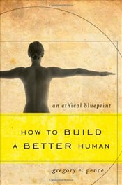How to Build a Better Human : An Ethical Blueprint - Pence, Gregory E.