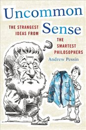 Uncommon Sense : The Strangest Ideas from the Smartest Philosophers - Pessin, Andrew