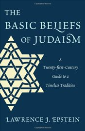 Basic Beliefs of Judaism : A Twenty-first-Century Guide To a Timeless Tradition - Epstein, Lawrence J.