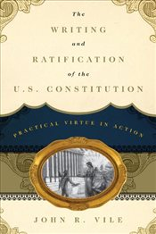 Writing and Ratification of the U.S. Constitution : Practical Virtue in Action - Vile, John R.