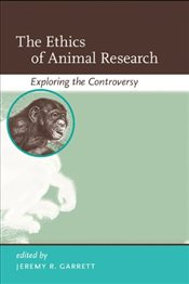 Ethics of Animal Research : Exploring the Controversy  - Garrett, Jeremy R.