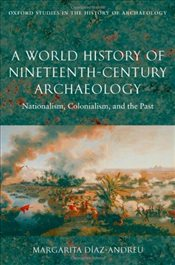 World History of Nineteenth-Century Archaeology : Nationalism, Colonialism, and the Past - Diaz-Andreu, Margarita