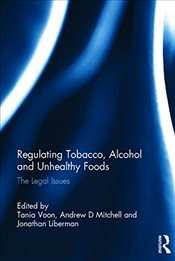 Regulating Tobacco, Alcohol and Unhealthy Foods : The Legal Issues - Voon, Tania