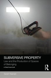 Subversive Property : Law and the Production of Spaces of Belonging - Keenan, Sarah
