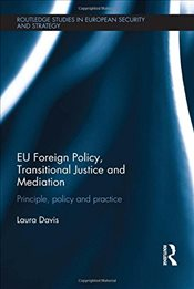 EU Foreign Policy, Transitional Justice and Mediation : Principle, Policy and Practice - Davis, Laura