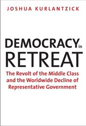 Democracy in Retreat: The Revolt of the Middle Class and the Worldwide Decline of Representative Gov - Kurlantzick, Joshua