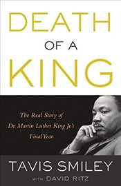 Death of a King : The Real Story of Dr. Martin Luther King Jr.s Final Year - Smiley, Tavis