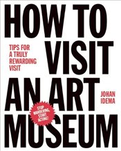 How to Visit an Art Museum : Tips for a Truly Rewarding Visit - Idema, Johan