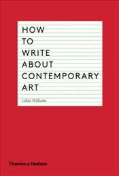 How to Write About Contemporary Art - Williams, Gilda