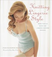 Knitting Lingerie Style : More Than 30 Basic and Lingerie-Inspired Designs - McGowan-Michael, Joan