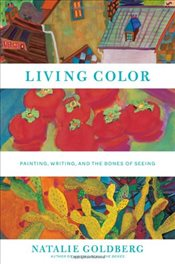 Living Color : Painting, Writing and the Bones of Seeing - Goldberg, Natalie